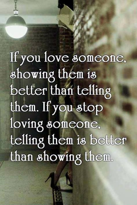 """""""If you love someone, showing them is better than telling them. If you stop loving someone, telling them is better than showing them."""""""