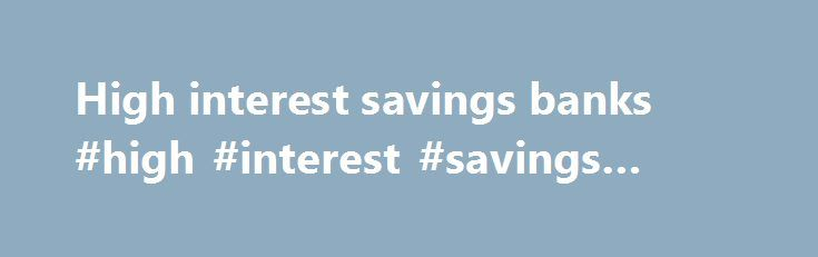 High interest savings banks #high #interest #savings #banks http://malta.remmont.com/high-interest-savings-banks-high-interest-savings-banks/  # Deposit BREAKING DOWN 'Deposit' 1. A transaction involving a transfer of funds to another party for safekeeping. This type of deposit is identical to the money an investor transfers into a bank's savings or checking accounts. It can be made by individuals or entities such as corporations. The money is still owned by the person or entity that…