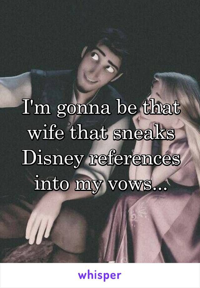 I'm gonna be that wife that sneaks Disney references into my vows...