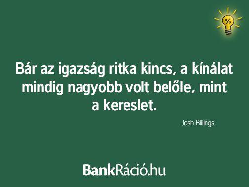 Bár az igazság ritka kincs, a kínálat mindig nagyobb volt belőle, mint a kereslet. - Josh Billings, www.bankracio.hu idézet
