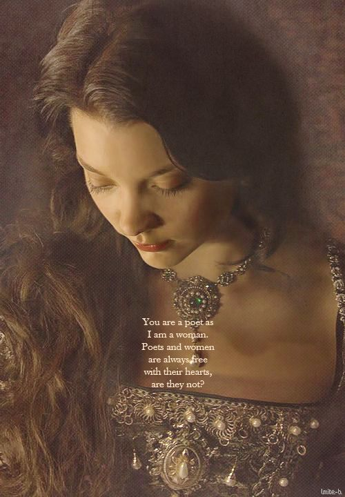 You are a poet as I am a woman. Poets and women are always free with their hearts, are they not? ~ Anne Boleyn, The Tudors