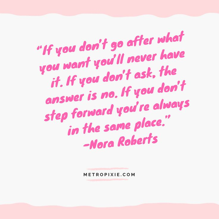 """10 Quotes That Will Make You Take Action - """"If you don't go after what you want you'll never have it. If you don't ask, the answer is no. If you don't step forward you're always in the same place."""" -Nora Roberts"""