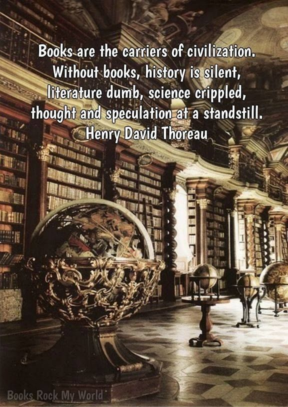 """""""Books are the carriers of civilization. Without books, history is silent, literature dumb, science crippled, thought and speculations at a standstill."""" Henry David Thoreau"""