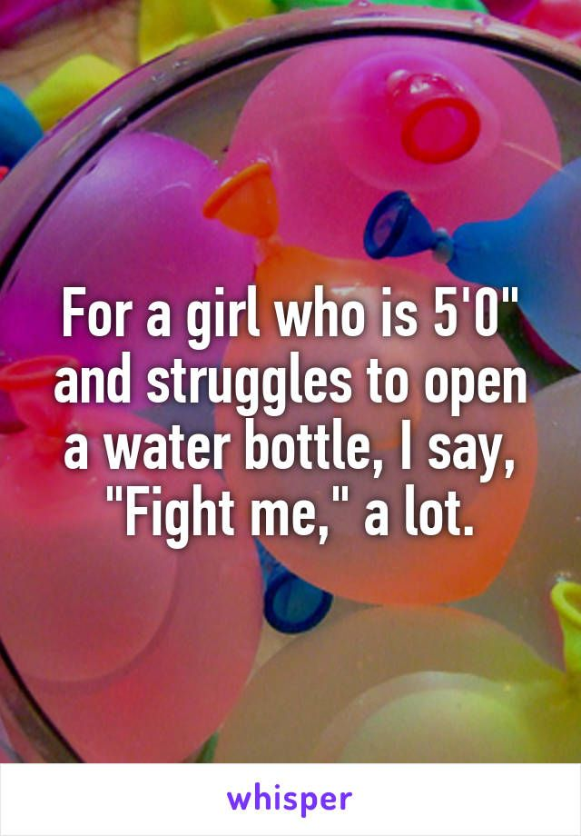 "For a girl who is 5'0"" and struggles to open a water bottle, I say, ""Fight me,"" a lot."