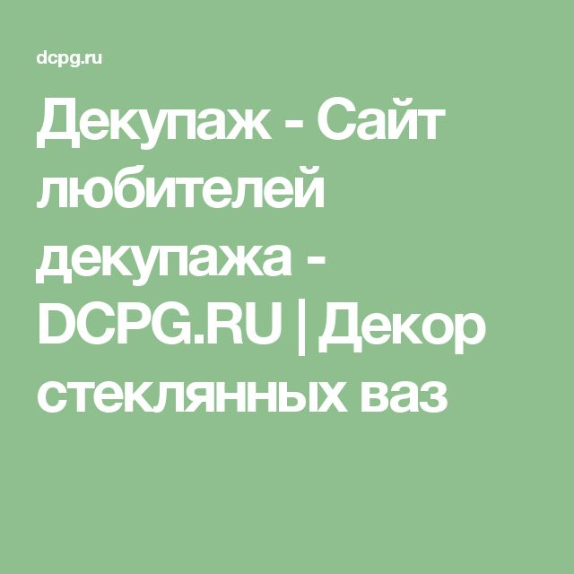 Декупаж - Сайт любителей декупажа - DCPG.RU   Декор стеклянных ваз