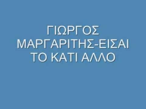 ΓΙΩΡΓΟΣ ΜΑΡΓΑΡΙΤΗΣ-ΕΙΣΑΙ ΤΟ ΚΑΤΙ ΑΛΛΟ