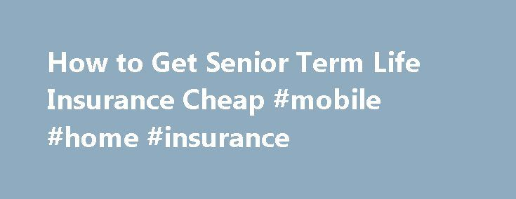 How to Get Senior Term Life Insurance Cheap #mobile #home #insurance http://remmont.com/how-to-get-senior-term-life-insurance-cheap-mobile-home-insurance/  #affordable life insurance # Senior Term Life Insurance The Complete Guide If you are a senior citizen and others still depend on you financially, you might need term life insurance to protect your familyif you aren t able to self-insure. Of course you should do what it takes to reduce the cost. But if you need coverage you need to do…