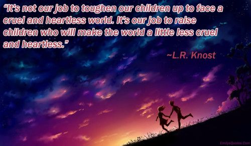 """It's Not Our Job To Toughen Our Children Up To Face A"