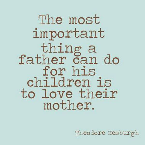 The most important thing a father can do for his children is to love their mother.