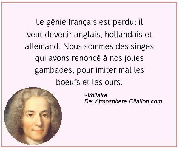 Le génie français est perdu; il veut devenir anglais, hollandais et allemand. Nous sommes des singes qui avons renoncé à nos jolies gambades, pour imiter mal les boeufs et les ours.  Trouvez encore plus de citations et de dictons sur: http://www.atmosphere-citation.com/populaires/le-genie-francais-est-perdu-il-veut-devenir-anglais-hollandais-et-allemand-nous-sommes-des-singes-qui-avons-renonce-a-nos-jolies-gambades-pour-imiter-mal-les-boeufs-et-les-ours.html?