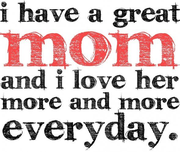 i love you mom quotes | have a great mom and I love her more and more everyday.""