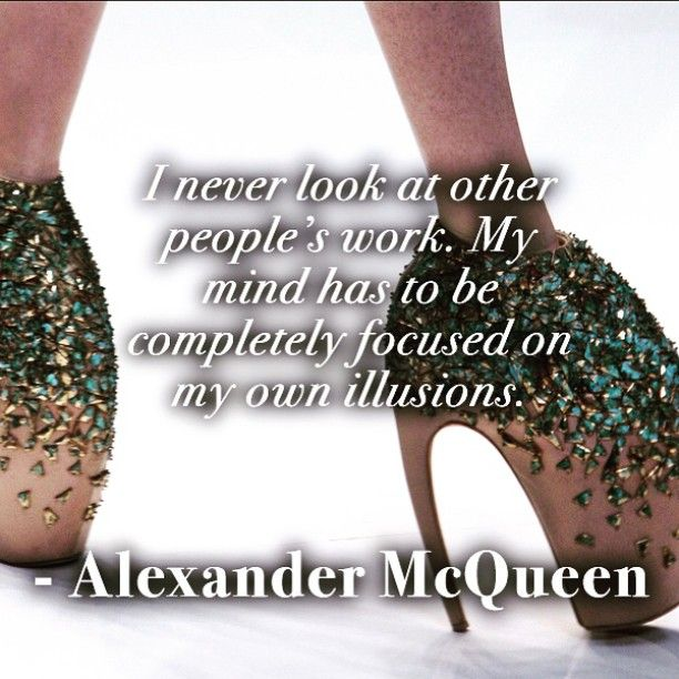 """""""I never look at other people's work. My mind has to be completely focused on my own illusions."""" - Alexander McQueen"""