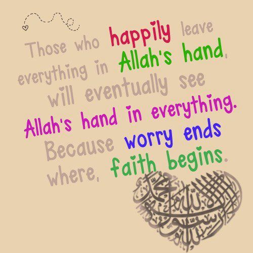 Those who happily leave everything in the hand of Allah will eventually see the hand of Allah in everything. Because, worry ends where faith in Allah begins.