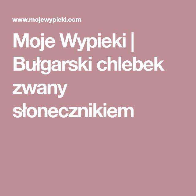 Moje Wypieki | Bułgarski chlebek zwany słonecznikiem