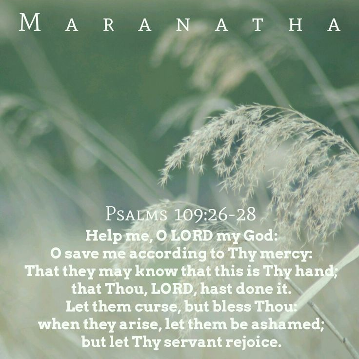 #Psalms 109:1-31 (KJV)  Help me, O LORD my God: O save me according to thy mercy: That they may know that this is thy hand; that thou, LORD, hast done it. Let them curse, but bless thou: when they arise, let them be ashamed; but let thy servant rejoice.