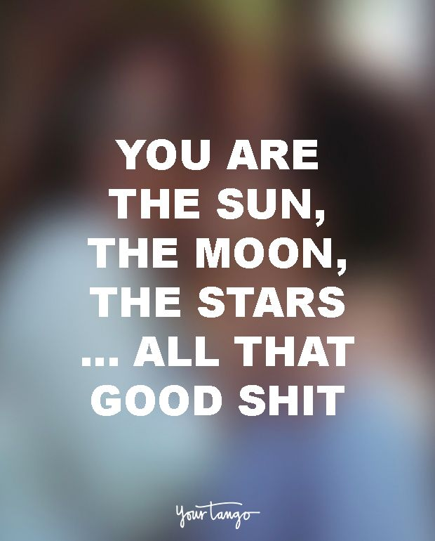 "18 Funny Love Quotes For The Most UN-Romantic Men  ""You are the sun, the moon, the stars ... all that good shit."""