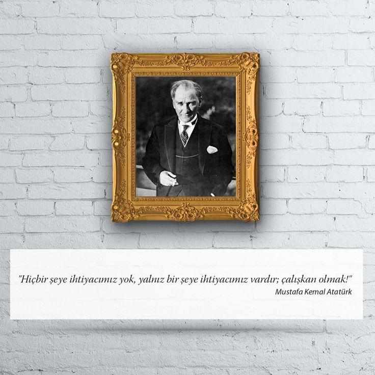 Hiçbir şeye ihtiyacımız yok, yalnız bir şeye ihtiyacımız vardır; çalışkan olmak! Mustafa Kemal Atatürk