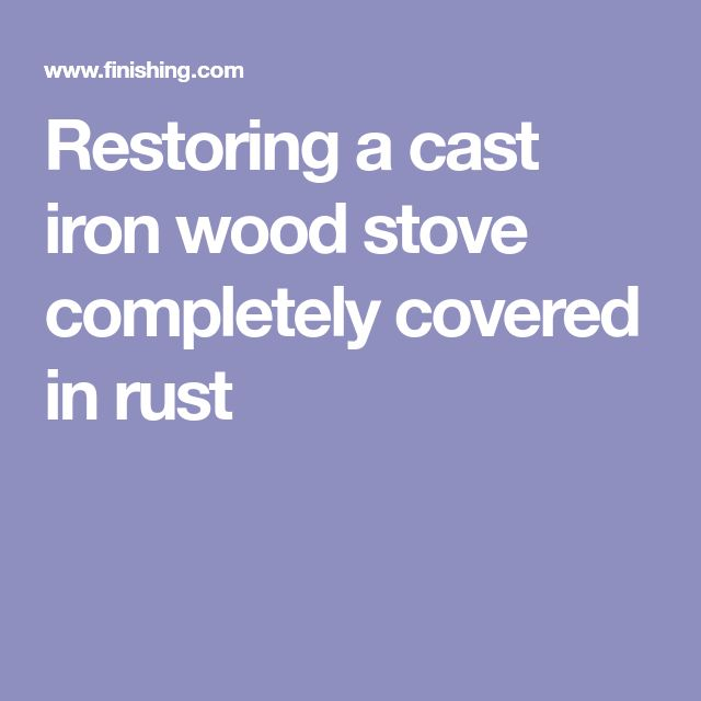 Restoring a cast iron wood stove completely covered in rust