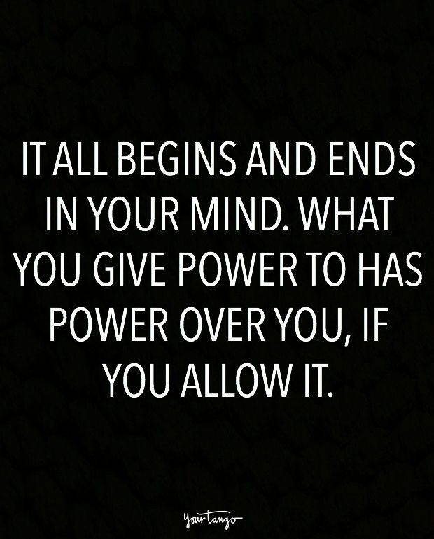 """It all begins and ends in your mind. What you give power to has power over you, if you allow it."""