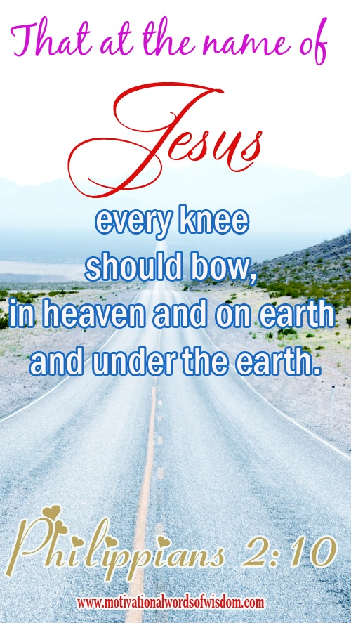 Philippians 2:10 That at the name of Jesus every knee should bow, in heaven and on earth and under the earth.
