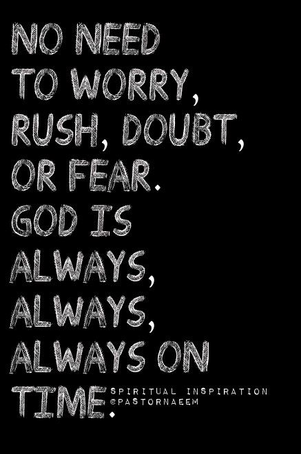 No need to worry, rush, doubt, or fear. God is always ...