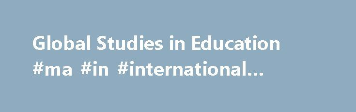 Global Studies in Education #ma #in #international #education http://eritrea.nef2.com/global-studies-in-education-ma-in-international-education/  # College of Education Global Studies in Education Overview Global Studies in Education (GSE) is a program within the department of Education Policy, Organization and Leadership (EPOL) that deals with global change and education from social justice and critical democracy perspectives. The program focuses on the globalization of educational policy…