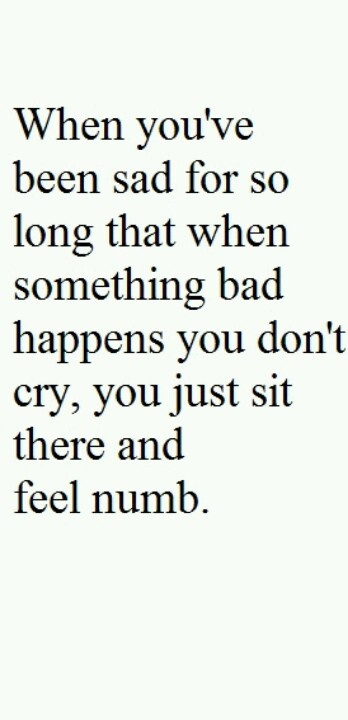 """When you've been sad for so long that when something bad happens you don't cry, you just sit there and feel numb."""