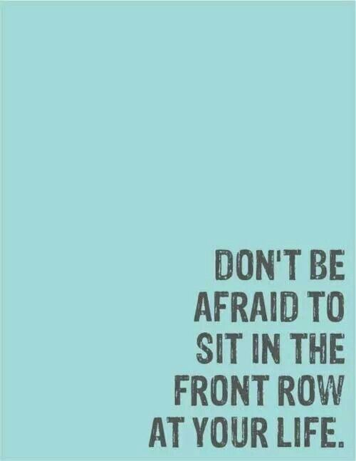 Don't be afraid to sit in the front row..
