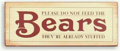 PLEASE DON'T FEED THE BEARS. THEY'RE ALREADY STUFFED!