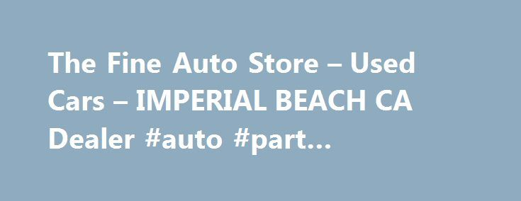 The Fine Auto Store – Used Cars – IMPERIAL BEACH CA Dealer #auto #part #warehouse http://south-africa.remmont.com/the-fine-auto-store-used-cars-imperial-beach-ca-dealer-auto-part-warehouse/  #auto store # The Fine Auto Store – Used Cars, Used Pickup Trucks IMPERIAL BEACH, CA The Fine Auto Store 942 PALM AVE IMPERIAL BEACH CA 91932 619-934-3298 IMPERIAL BEACH Used Cars, Used Pickup Trucks | Chula Vista CA Used Cars, Used Pickup Trucks | Coronado Used Cars, Used Pickup Trucks The Fine Auto…
