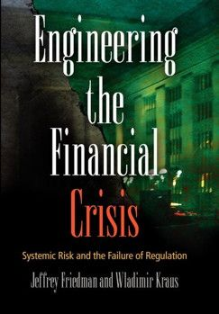 Engineering the financial crisis : systemic risk and the failure of regulation / Jeffrey Friedman and Wladimir Kraus.