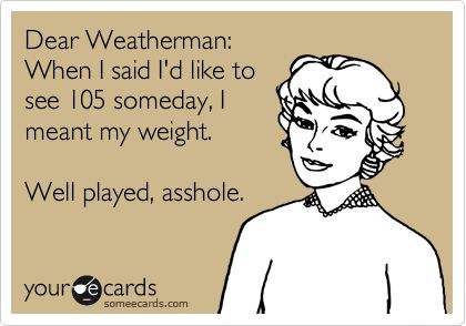Funny Seasonal Ecard: Dear Weatherman: When I said I'd like to see 105 someday, I meant my weight. Well played, asshole.: Hot Weather Humor, Ecards Hot Weather, True Lmao, Well Plays, Too Funny, So True, Seriously Lol, So Funny, Mother Nature