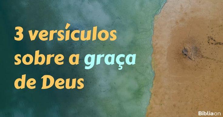 3 versículos sobre a graça de Deus         Graça significa algo que nos é dado sem nós merecermos. Deus é cheio de graça, ele gosta de nos abençoar, apesar de não merecermos. A graça de Deus muda nossas vidas de 3 maneiras principais:  1. A graça salva          Ninguém merece ser salvo porque ninguém consegue compensar seus pecados. Mas Deus nos oferece a salvação de graça! Basta crer em Jesus. A salvação é a grande prova d (...) https://www.bibliaon.com/versiculos_sobre_a_graca_de_deus/