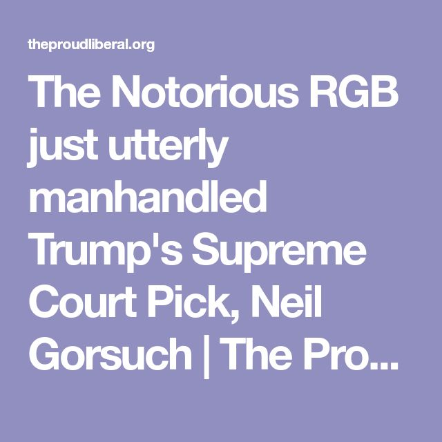 The Notorious RGB just utterly manhandled Trump's Supreme Court Pick, Neil Gorsuch | The Proud Liberal