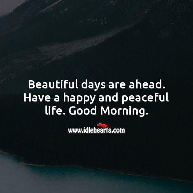 Beautiful Days Are Ahead Have A Happy And Peaceful Life Good Morning Good Morning Quotes Peaceful Life Morning Quotes