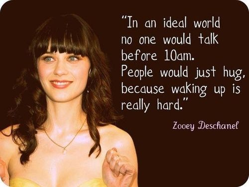 """""""In an ideal world no one would talk before 10am. People would just hug, because waking up is really hard."""" - Zooey Deschanel"""