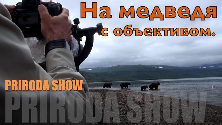 На медведя с объективом. PRIRODA SHOW.