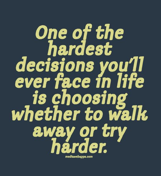 Quotes : One of the hardest decisions you`ll ever face in life is choosing whether to walk away or try harder.