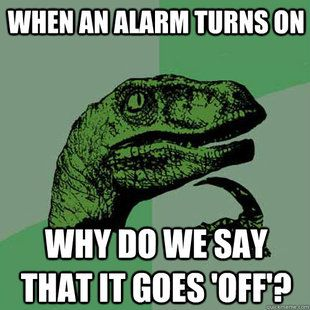 when an alarm turn on, why do we say that it goes off?