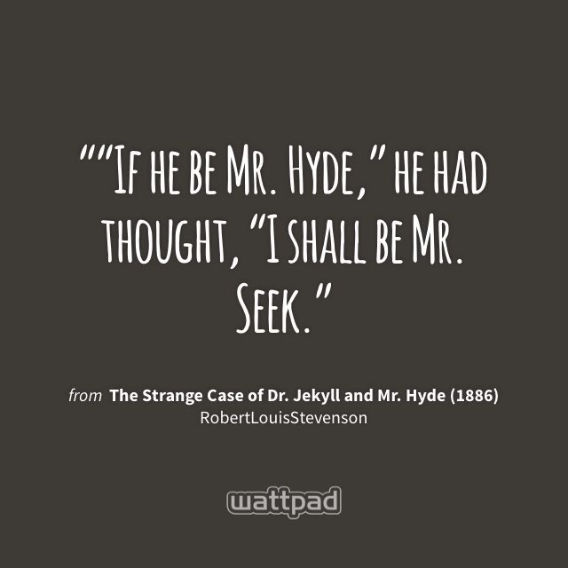 """""If he be Mr. Hyde,"" he had thought, ""I shall be Mr. Seek."" - from The Strange Case of Dr. Jekyll and Mr. Hyde (1886) (on Wattpad) https://www.wattpad.com/21971892?utm_source=ios&utm_medium=pinterest&utm_content=share_quote&wp_page=quote&wp_originator=15OPDso%2FulDGEddi8MmY%2FsfP47qrGKNEHvZH9NNpSE5Wq4l%2F%2BQ%2F%2Fkq1s6ZnBOX0%2BDLmWUtQ3JxcZsQk2gZZMSGGJj%2Bddds1uY%2FSuA4tSuxoxXuTkLP3RBb%2BOy86mVAQN #quote #wattpad"