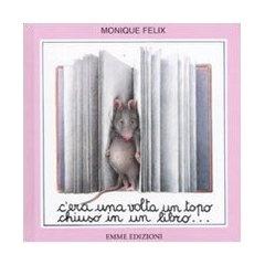 C'era una volta un topo chiuso in un libro.. , di Felix Monique età di lettura 1 anno.  il topolino imprigionato nel libro trova un modo molto originale per uscire... Considerando che è un libro che ha 30 anni è ancora più da apprezzare.