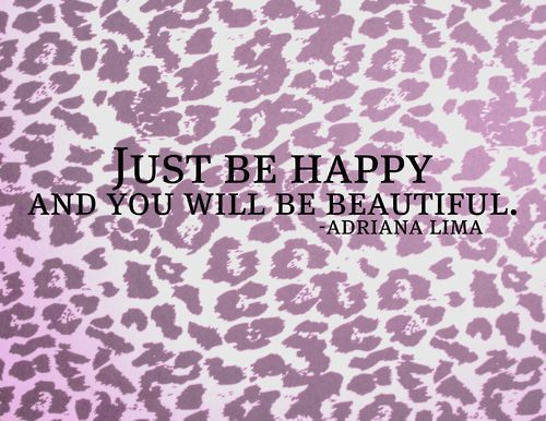 just be happy and you will be beautiful: Cheetahs, Quote, Adriana Lima, So True, Leopards Prints, Animal Prints, Be Beautiful, Adrianalima, Just Be Happy