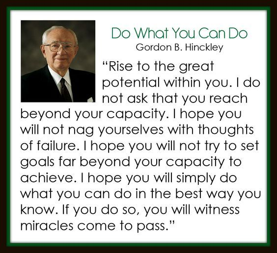 """""""Rise to the great potential within you. [Don't] nag yourselves with thoughts of failure [or] try to set goals far beyond your capacity to achieve. Simply do what you can in the best way you know. If you do so, you will witness miracles come to pass."""" Enjoy #PresHinckley's http://pinterest.com/pin/24066179228827332 entire #LDSconf http://facebook.com/223271487682878 message http://lds.org/general-conference/1989/10/rise-to-the-stature-of-the-divine-within-you #ShareGoodness"""