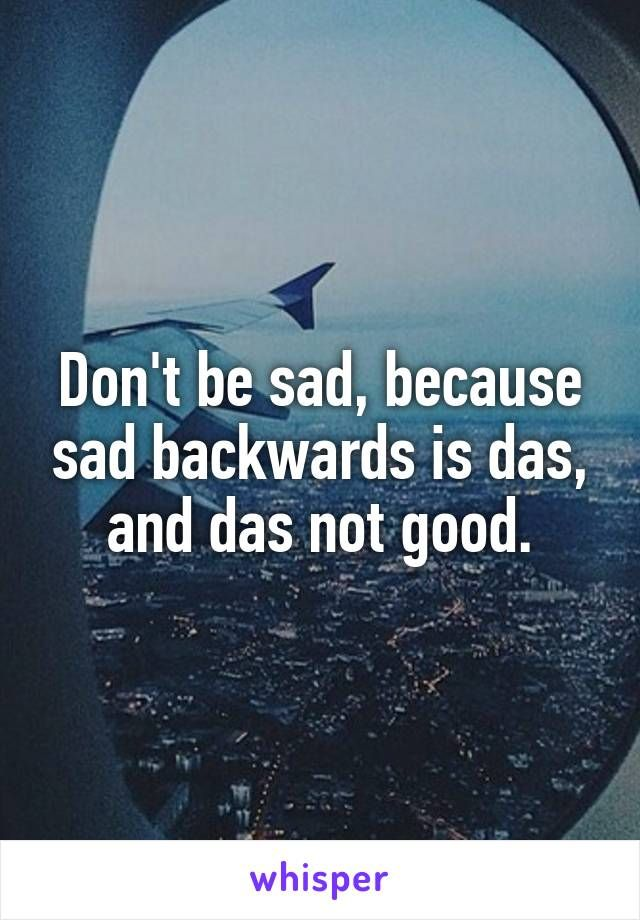 Don't be sad, because sad backwards is das, and das not good.