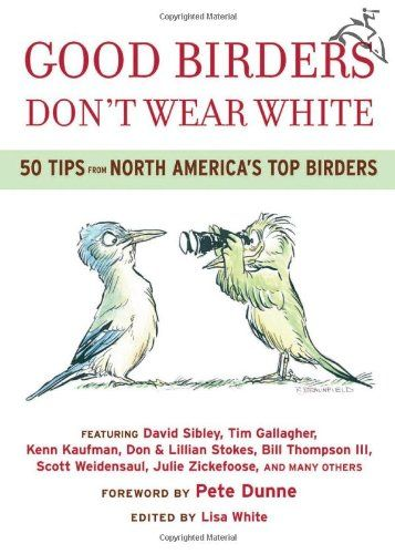 Good Birders Don't Wear White: 50 Tips From North America's Top Birders by Lisa White EXCELLENT book for birders of all skill levels...super compilation of know how/how-to's :-)