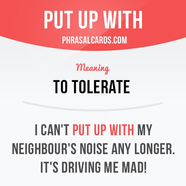 """Put up with"" means ""to tolerate"". Example: I can't put up with my neighbour's noise any longer - it's driving me mad."