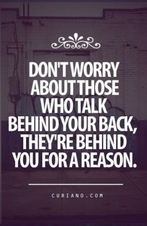 DON'T WORRY ABOUT THOSE WHO TALK BEHIND YOUR BACK....