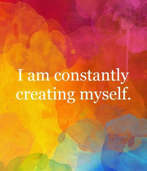 I am constantly creating myself.