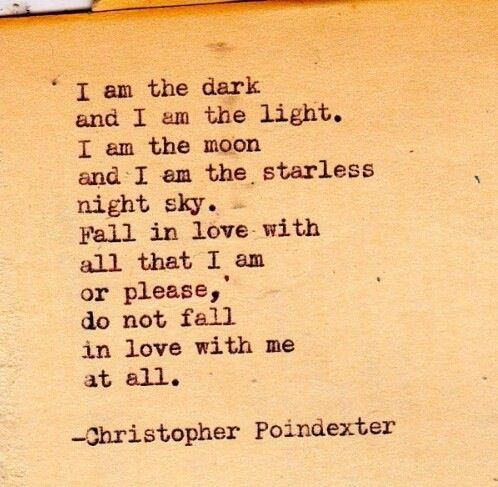 I am the dark and I am the light. I am the moon and I am the starless night sky. Fall in love with all that I am or please, do not fall in love with me at all. Christopher Poindexter.