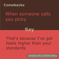 If someone calls you picky, use this great comeback. Check out our top ten comeback lists www.ishouldhavesaid.net